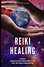 Reiki Healing for Beginners: Developing Your Intuitive and Empathic Abilities for Energy Healing - Reiki Techniques for Health and Well-being