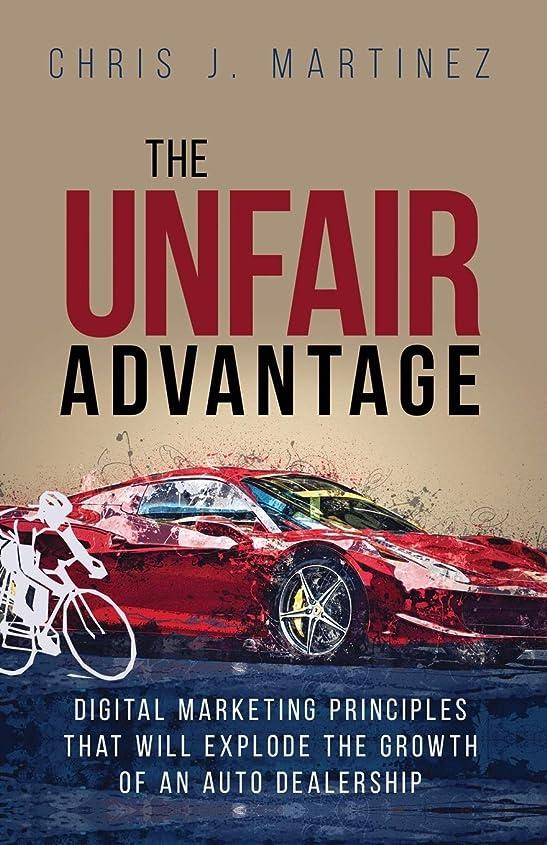 普遍的な慈悲深い懇願するThe Unfair Advantage: Digital Marketing Principles that Will Explode the Growth of an Auto Dealership