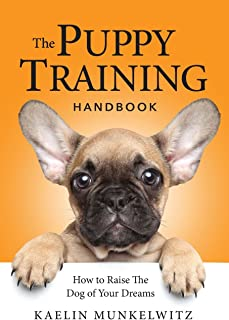 The Puppy Training Handbook: How To Raise The Dog Of Your Dreams
