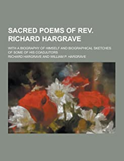 Sacred Poems of REV. Richard Hargrave; With a Biography of Himself and Biographical Sketches of Some of His Coadjutors