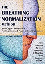 The Breathing Normalization Method: Mind, Spirit, Breath - Thinking, Chanting, Prayers As Breathing Exercises. Learn Buteyko To Stop Breathing Difficulties And Improve Health.