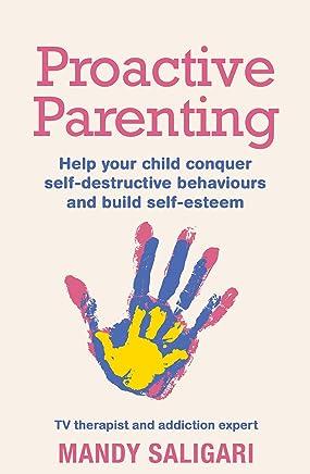 Proactive Parenting: Help your child conquer self-destructive behaviours and build self-esteem (English Edition)