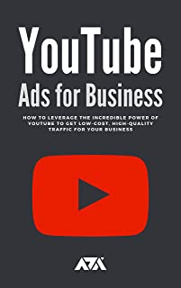 YouTube Ads for Business : How To Leverage The Incredible Power of Youtube To Get Low-Cost, High-Quality Traffic For Your ...