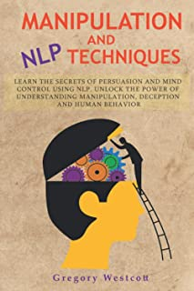 Manipulation and NLP Techniques: Learn the Secrets of Persuasion and Mind Control using NLP. Unlock the Power of Understan...