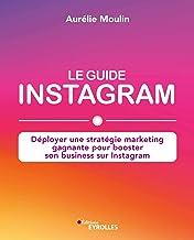 Le guide Instagram: Déployer une stratégie marketing gagnante pour booster son business sur Instagram (EYROLLES)