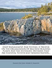 Shop Management And Systems: A Treatise On The Organization Of Machine Building Plants And The Systematic Methods That Are Essential To Efficient Administration...