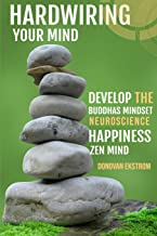 Hardwiring Your Mind: Develop the Buddha's Mindset, Neuroscience, Happiness, Zen Mind: Beat Social Anxiety, Addiction and Be Calm in the Now