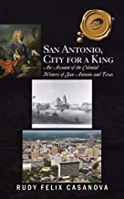 San Antonio, City for a King: An Account of the Colonial History of San Antonio and Texas