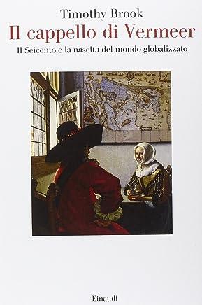Il cappello di Vermeer. Il Seicento e la nascita del mondo globalizzato. Ediz. illustrata