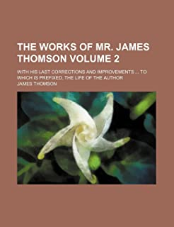 The Works of Mr. James Thomson Volume 2; With His Last Corrections and Improvements to Which Is Prefixed, the Life of the ...