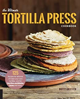 Ultimate Tortilla Press Cookbook: 125 Recipes for All Kinds of Make-Your-Own Tortillas--And for Burritos, Enchiladas, Tacos, and More