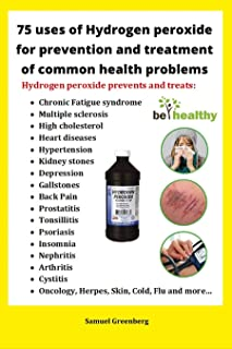 75 uses of Hydrogen peroxide for prevention and treatment of common health problems: Miracle use of hydrogen peroxide for ...