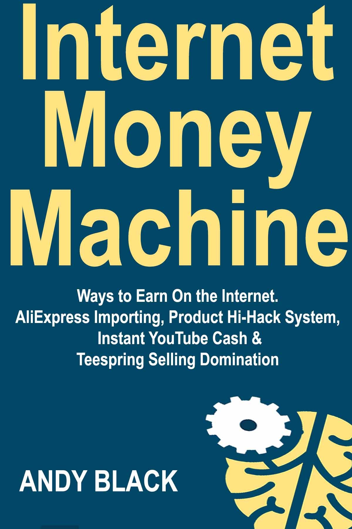 Internet Money Machine: Ways to Earn On the Internet. AliExpress Importing, Product Hi-Hack System, Instant YouTube Cash & Teespring Selling Domination