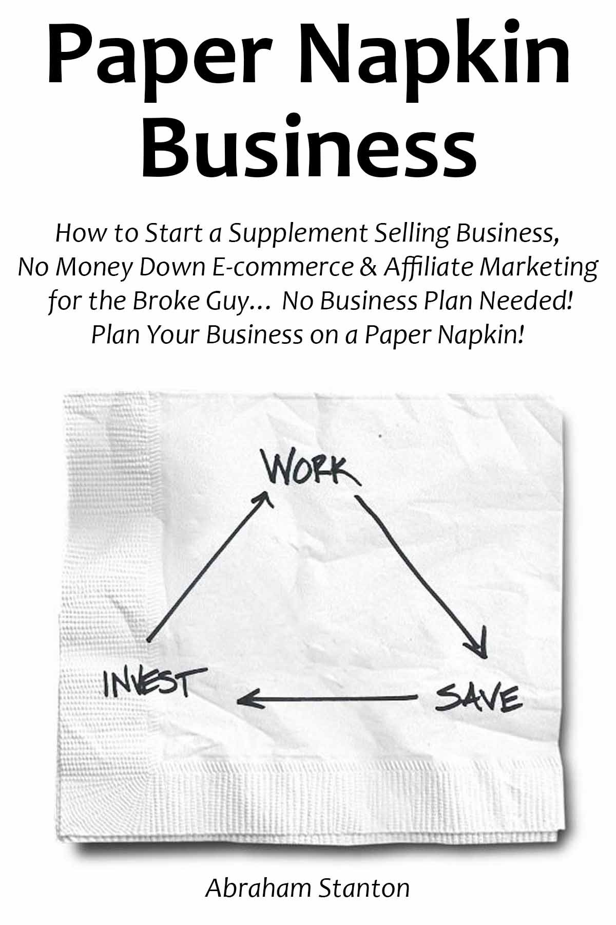 Paper Napkin Business: How to Start a Supplement Selling Business, No Money Down E-commerce & Affiliate Marketing for the Broke Guy… No Business Plan Needed! Plan Your Business on a Paper Napkin!