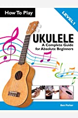 How To Play Ukulele: A Complete Guide for Absolute Beginners Kindle Edition