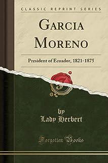 Garcia Moreno: President of Ecuador, 1821-1875 (Classic Reprint)