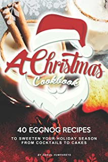 A Christmas Cookbook: 40 Eggnog Recipes to Sweeten Your Holiday Season – From Cocktails to Cakes