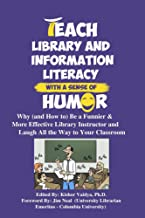 Teach Library and Information Literacy With a Sense of Humor: Why (and How to) Be a Funnier and More Effective Library Ins...