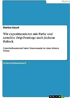 Wir experimentieren mit Farbe und erstellen Drip-Paintings nach Jackson Pollock: Unterrichtsentwurf einer Kunststunde in einer dritten Klasse (German Edition)