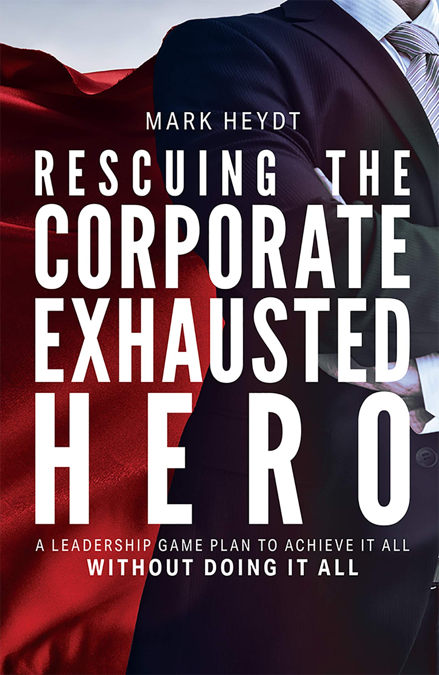 Rescuing The Corporate Exhausted Hero: A Leadership Game Plan To Achieve It All Without Doing It All
