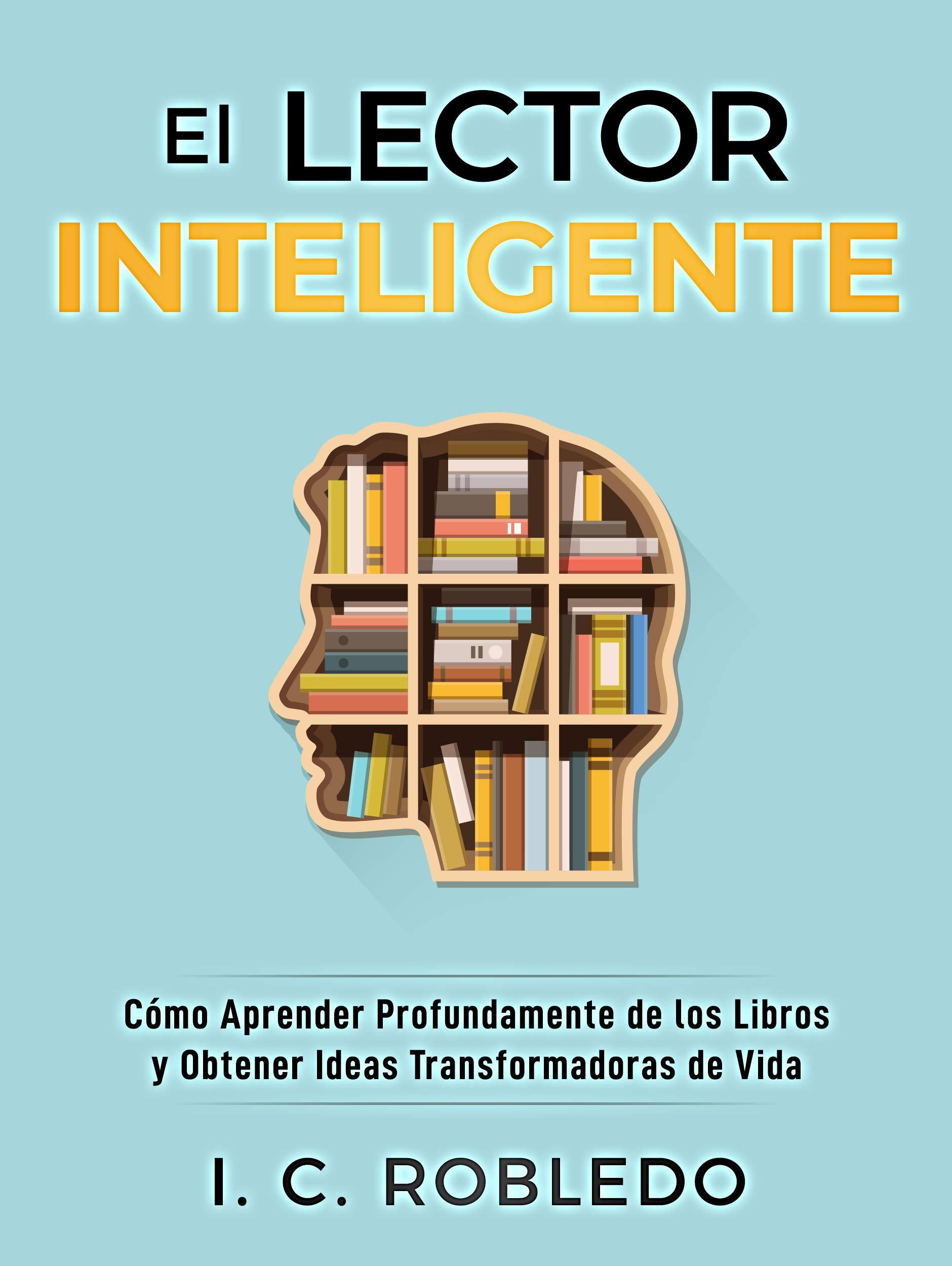 El Lector Inteligente: Cómo Aprender Profundamente de los Libros y Obtener Ideas Transformadoras de Vida (Domine Su Mente, Transforme Su Vida nº 11) (Spanish Edition)