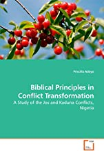 Biblical Principles in Conflict Transformation: A Study of the Jos and Kaduna Conflicts, Nigeria