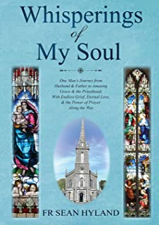 Whispers of My Soul: One Man's Journey from Husband & Father to Amazing Grace and the Priesthood, With Endless Grief, Eter...