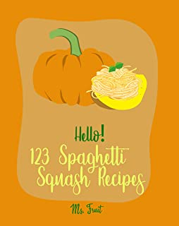 Hello! 123 Spaghetti Squash Recipes: Best Spaghetti Squash Cookbook Ever For Beginners [Vegan Casserole Cookbook, Low Carb Pasta Cookbook, Spaghetti Sauce Recipe, Instant Pot Pasta Cookbook] [Book 1]