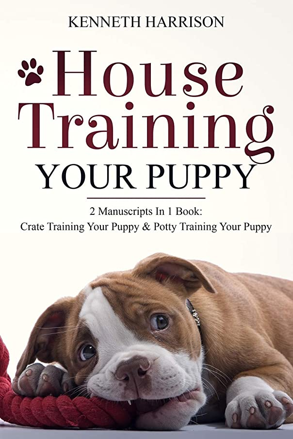 House Training Your Puppy: 2 Manuscripts In 1 Book: Crate Training Your Puppy & Potty Training Your Puppy