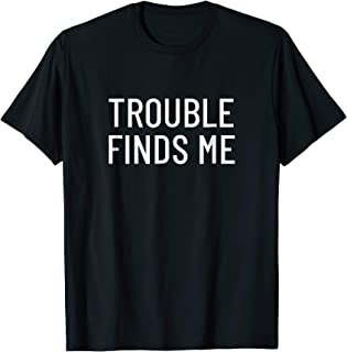 Trouble finds me T-Shirt