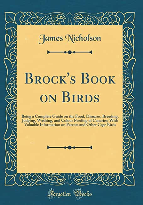 Brock's Book on Birds: Being a Complete Guide on the Food, Diseases, Breeding, Judging, Washing, and Colour Feeding of Canaries; With Valuable ... and Other Cage Birds (Classic Reprint)