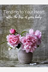 Tending To Your Heart: After the Loss of Your Baby Kindle Edition