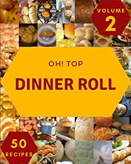 Oh! Top 50 Dinner Roll Recipes Volume 2: A Dinner Roll Cookbook for All Generation
