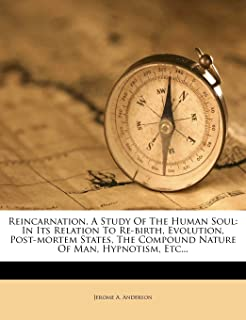 Reincarnation, a Study of the Human Soul: In Its Relation to Re-Birth, Evolution, Post-Mortem States, the Compound Nature ...