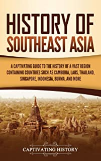 History of Southeast Asia: A Captivating Guide to the History of a Vast Region Containing Countries Such as Cambodia, Laos...