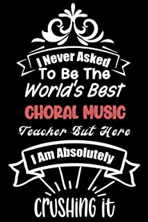 I Never Asked To Be The World`s Best Choral Music Teacher But Here I Am Absolutely Crushing It: A Lined journal To Share y...
