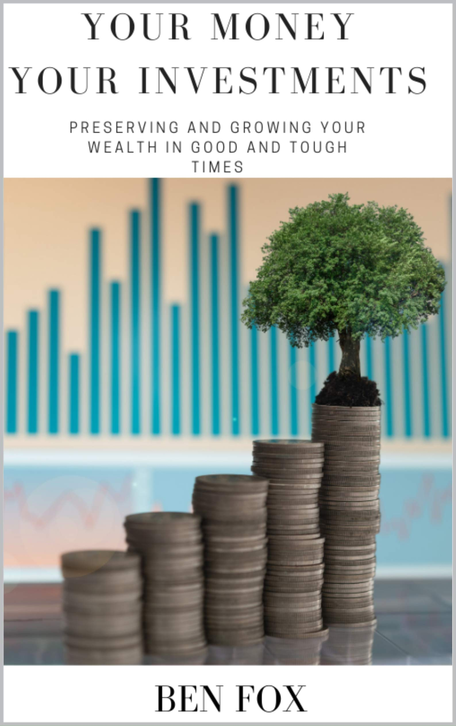 Your Money Your Investments: Preserving and growing your wealth in good and tough times
