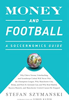 Money and Football: A Soccernomics Guide (INTL ed): Why Chievo Verona, Unterhaching, and Scunthorpe United Will Never Win the Champions League, Why Manchester ... and Manchester United Cannot Be Stopped