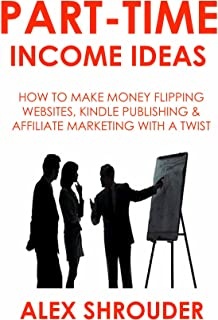 PART-TIME INCOME IDEAS FOR 2016 (3 in 1): HOW TO MAKE MONEY FLIPPING WEBSITES, KINDLE PUBLISHING & AFFILIATE MARKETING WITH A TWIST