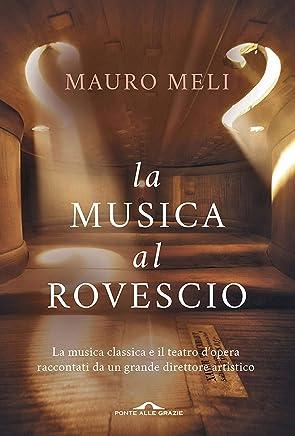 La musica al rovescio: La musica classica e il teatro dopera raccontati da un grande direttore artistico