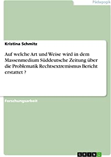 Auf welche Art und Weise wird in dem Massenmedium Süddeutsche Zeitung über die Problematik Rechtsextremismus Bericht erstattet ? (German Edition)