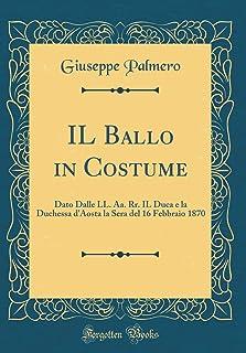 Il Ballo in Costume: Dato Dalle LL. Aa. Rr. Il Duca E La Duchessa d'Aosta La Sera del 16 Febbraio 1870 (Classic Reprint)
