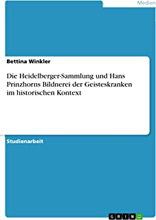 Die Heidelberger-Sammlung und Hans Prinzhorns Bildnerei der Geisteskranken im historischen Kontext (German Edition)