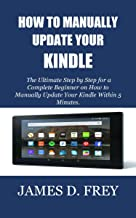 HOW TO MANUALLY UPDATE YOUR KINDLE: The Ultimate Step by Step for a Complete Beginner on How to Manually Update Your Kindle Within 5 Minutes.