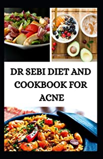 Dr Sebi Diet and Cookbook for Acne: Detox your liver, kidney, skin, using Dr. Sebi Cleansing Method for Fast Weight Loss, ...
