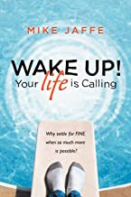 Wake Up! Your Life is Calling: Why Settle for Fine When So Much More is Possible?