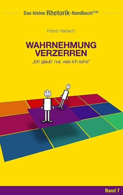 Rhetorik-Handbuch 2100 - Wahrnehmung verzerren: Ich glaub' nur, was ich sehe (Das kleine Rhetorik-Handbuch 2100 7) (German Edition)