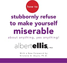 How to Stubbornly Refuse to Make Yourself Miserable About Anything - Yes, Anything!