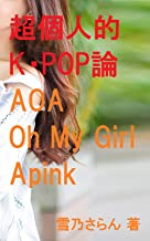Let Me Talk about K POP: AOA Apink and Oh My Girl (Japanese Edition)