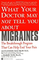 What Your Doctor May Not Tell You About(TM): Migraines (What Your Doctor May Not Tell You About...)